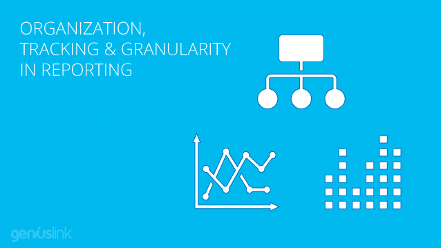 Organization, Tracking & Granularity in Reporting