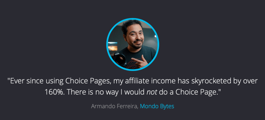 """""""Ever since using Choice Pages, my affiliate income has skyrocketed by over 160%. There is no way I would not do Choice Pages"""" - Armando Ferreira"""